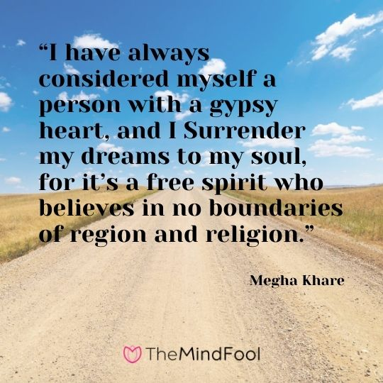 """""""I have always considered myself a person with a gypsy heart, and I Surrender my dreams to my soul, for it's a free spirit who believes in no boundaries of region and religion."""" — Megha Khare"""