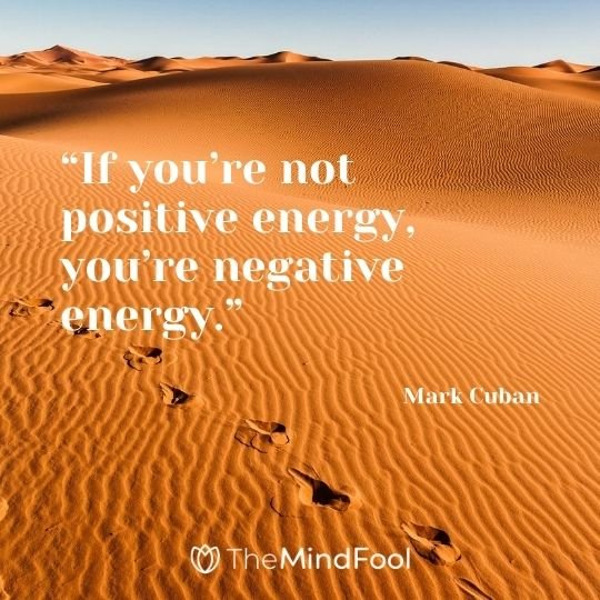 """If you're not positive energy, you're negative energy."" – Mark Cuban"
