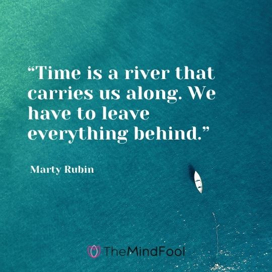 """Time is a river that carries us along. We have to leave everything behind."" ― Marty Rubin"
