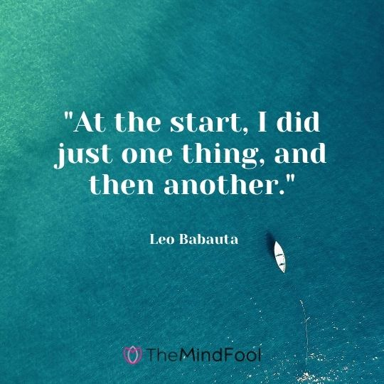 """At the start, I did just one thing, and then another."" — Leo Babauta"