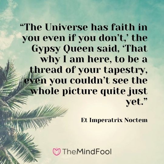 """""""The Universe has faith in you even if you don't,' the Gypsy Queen said, 'That why I am here, to be a thread of your tapestry, even you couldn't see the whole picture quite just yet."""" — Et Imperatrix Noctem"""