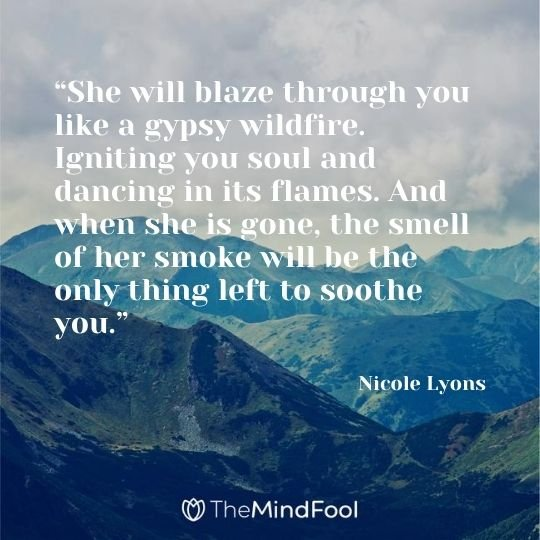 """""""She will blaze through you like a gypsy wildfire. Igniting you soul and dancing in its flames. And when she is gone, the smell of her smoke will be the only thing left to soothe you."""" — Nicole Lyons"""