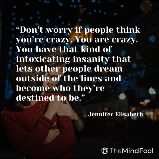 """Don't worry if people think you're crazy. You are crazy. You have that kind of intoxicating insanity that lets other people dream outside of the lines and become who they're destined to be."" ― Jennifer Elisabeth"