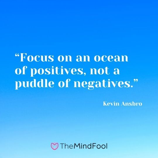 """Focus on an ocean of positives, not a puddle of negatives."" ― Kevin Ansbro"