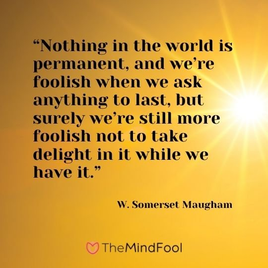 """Nothing in the world is permanent, and we're foolish when we ask anything to last, but surely we're still more foolish not to take delight in it while we have it."" ― W. Somerset Maugham"