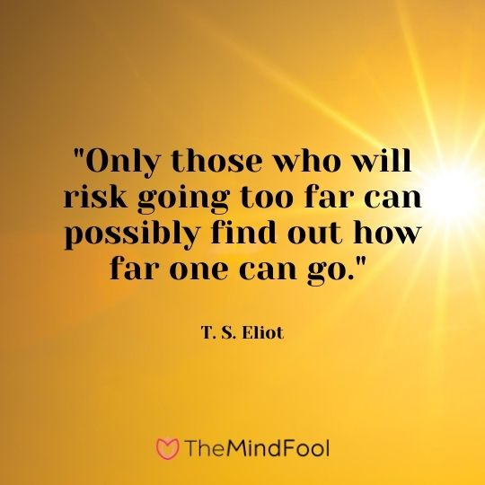 """Only those who will risk going too far can possibly find out how far one can go."" — T. S. Eliot"