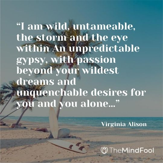 """""""I am wild, untameable, the storm and the eye within An unpredictable gypsy, with passion beyond your wildest dreams and unquenchable desires for you and you alone…"""" — Virginia Alison"""