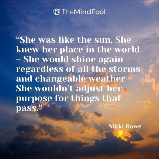 """""""She was like the sun, She knew her place in the world – She would shine again regardless of all the storms and changeable weather She wouldn't adjust her purpose for things that pass."""" — Nikki Rowe"""