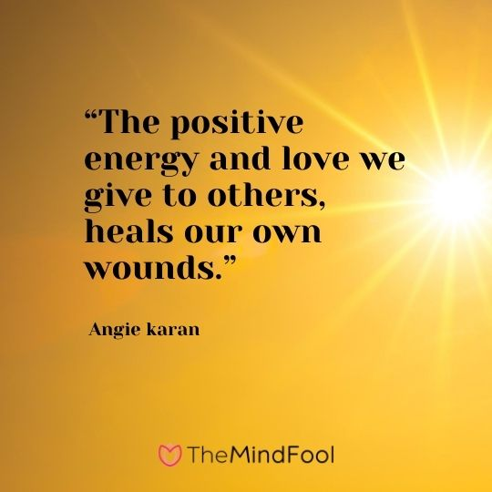 """The positive energy and love we give to others, heals our own wounds."" ― Angie karan"