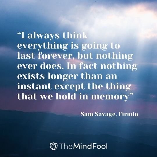 """I always think everything is going to last forever, but nothing ever does. In fact nothing exists longer than an instant except the thing that we hold in memory"" ― Sam Savage, Firmin"