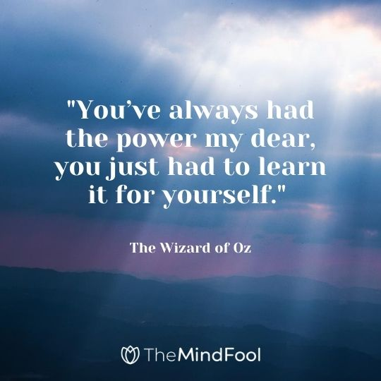 """You've always had the power my dear, you just had to learn it for yourself."" — The Wizard of Oz"