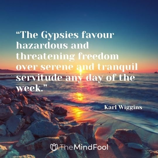 """""""The Gypsies favour hazardous and threatening freedom over serene and tranquil servitude any day of the week."""" — Karl Wiggins"""