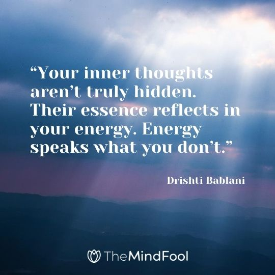"""Your inner thoughts aren't truly hidden. Their essence reflects in your energy. Energy speaks what you don't."" ― Drishti Bablani"