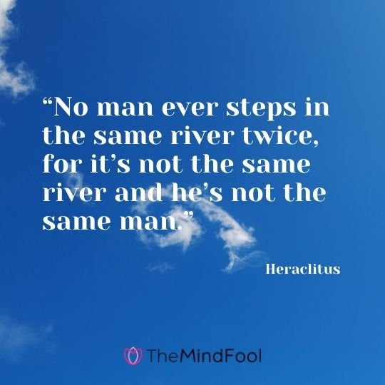 """No man ever steps in the same river twice, for it's not the same river and he's not the same man."" ― Heraclitus"