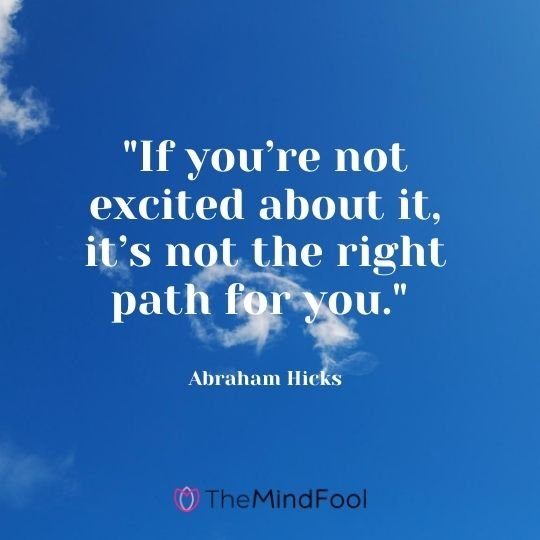 """If you're not excited about it, it's not the right path for you."" — Abraham Hicks"