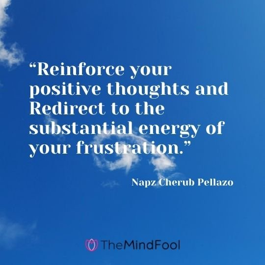 """Reinforce your positive thoughts and Redirect to the substantial energy of your frustration."" ― Napz Cherub Pellazo"