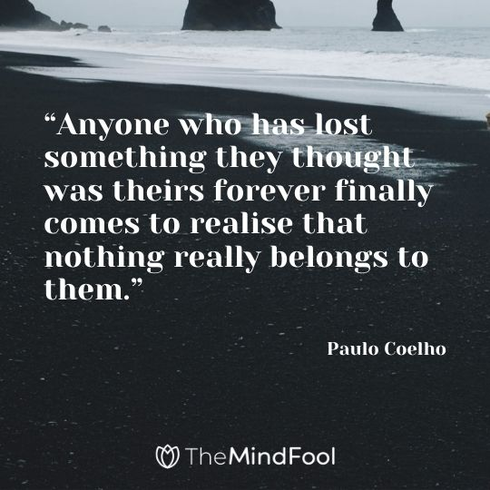 """Anyone who has lost something they thought was theirs forever finally comes to realise that nothing really belongs to them."" ― Paulo Coelho"