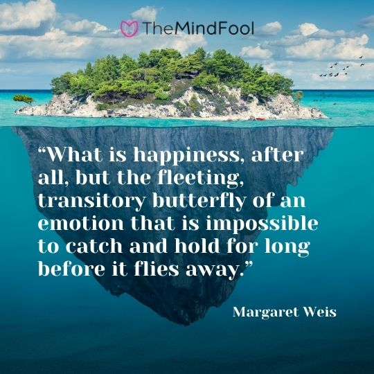 """""""What is happiness, after all, but the fleeting, transitory butterfly of an emotion that is impossible to catch and hold for long before it flies away."""" ― Margaret Weis"""