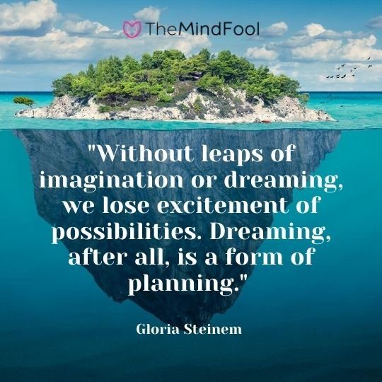 """Without leaps of imagination or dreaming, we lose excitement of possibilities. Dreaming, after all, is a form of planning."" — Gloria Steinem"