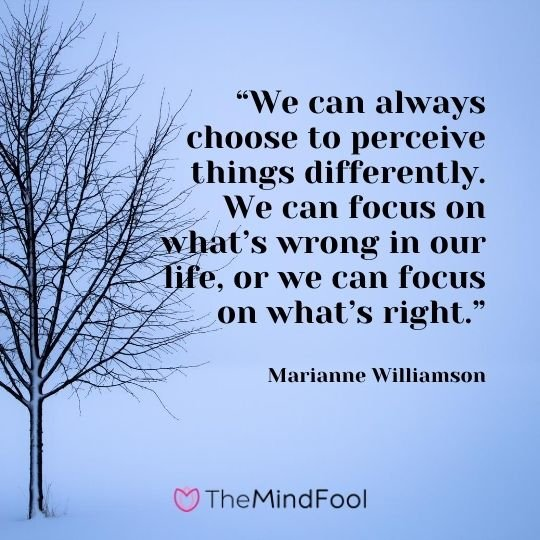 """We can always choose to perceive things differently. We can focus on what's wrong in our life, or we can focus on what's right."" – Marianne Williamson"