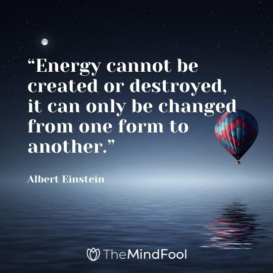 """Energy cannot be created or destroyed, it can only be changed from one form to another."" – Albert Einstein"