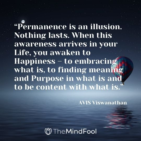 """Permanence is an illusion. Nothing lasts. When this awareness arrives in your Life, you awaken to Happiness – to embracing what is, to finding meaning and Purpose in what is and to be content with what is."" ― AVIS Viswanathan"