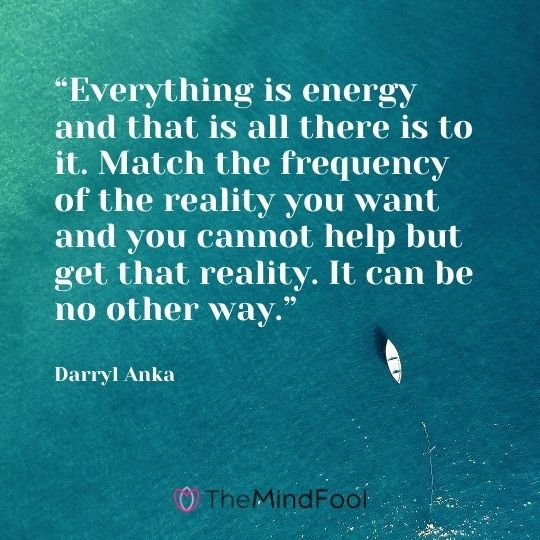 """Everything is energy and that is all there is to it. Match the frequency of the reality you want and you cannot help but get that reality. It can be no other way."" – Darryl Anka"