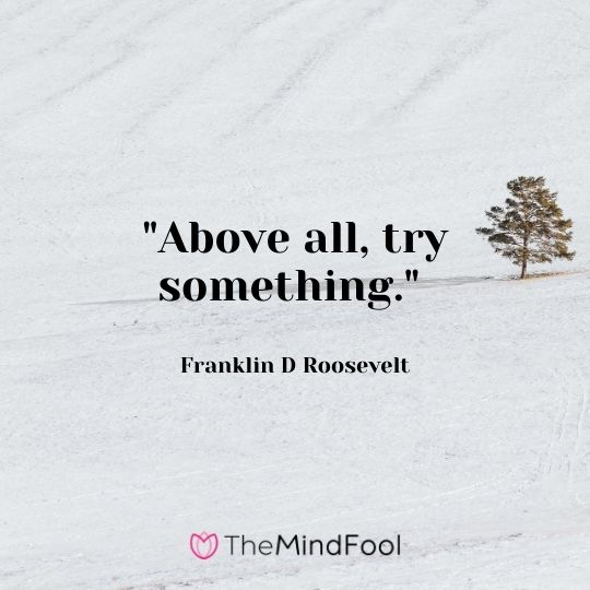 """Above all, try something."" — Franklin D Roosevelt"