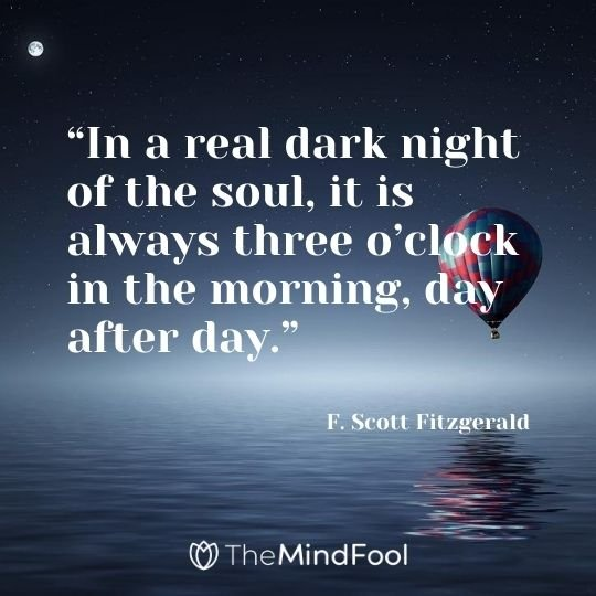 """In a real dark night of the soul, it is always three o'clock in the morning, day after day."" – F. Scott Fitzgerald"