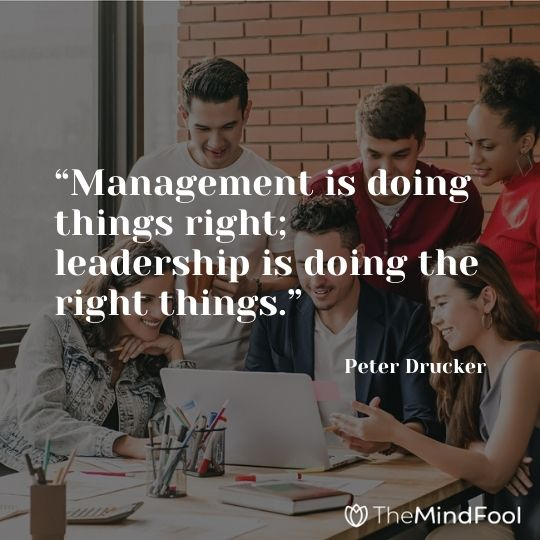"""""""Management is doing things right; leadership is doing the right things."""" – Peter Drucker"""