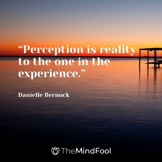 """Perception is reality to the one in the experience."" ― Danielle Bernock"