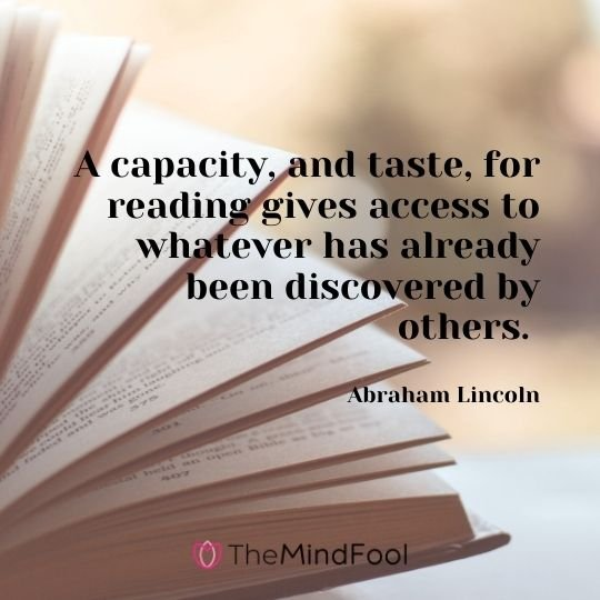 A capacity, and taste, for reading gives access to whatever has already been discovered by others. — Abraham Lincoln