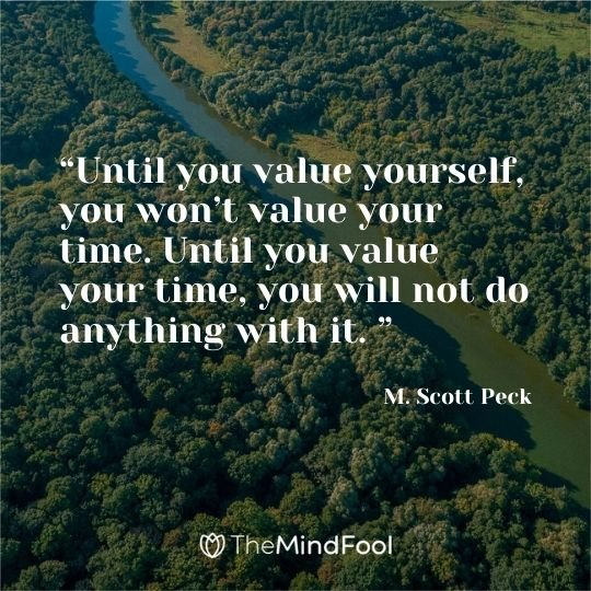 """Until you value yourself, you won't value your time. Until you value your time, you will not do anything with it. "" ― M. Scott Peck"