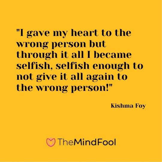 """""""I gave my heart to the wrong person but through it all I became selfish, selfish enough to not give it all again to the wrong person!"""" — Kishma Foy"""