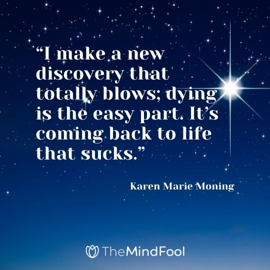 """I make a new discovery that totally blows; dying is the easy part. It's coming back to life that sucks.""  – Karen Marie Moning"