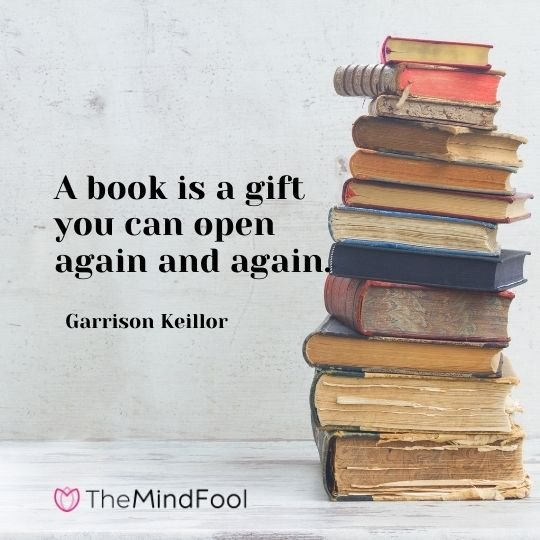 A book is a gift you can open again and again. —  Garrison Keillor