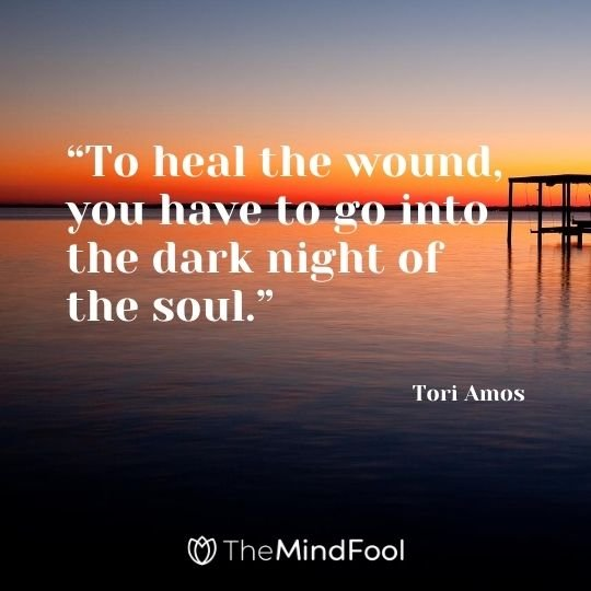 """To heal the wound, you have to go into the dark night of the soul."" – Tori Amos"