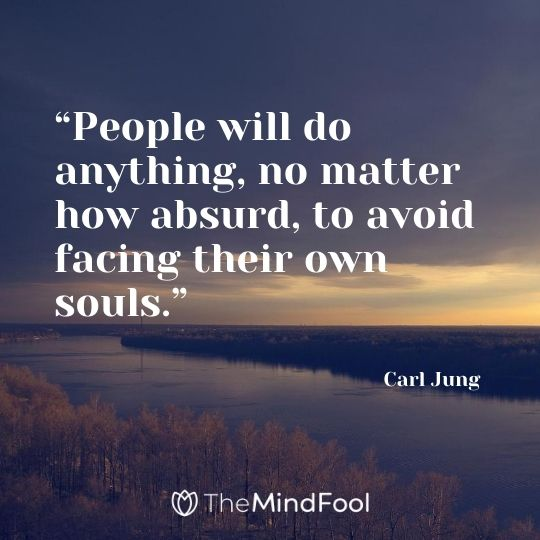"""People will do anything, no matter how absurd, to avoid facing their own souls."" – Carl Jung"