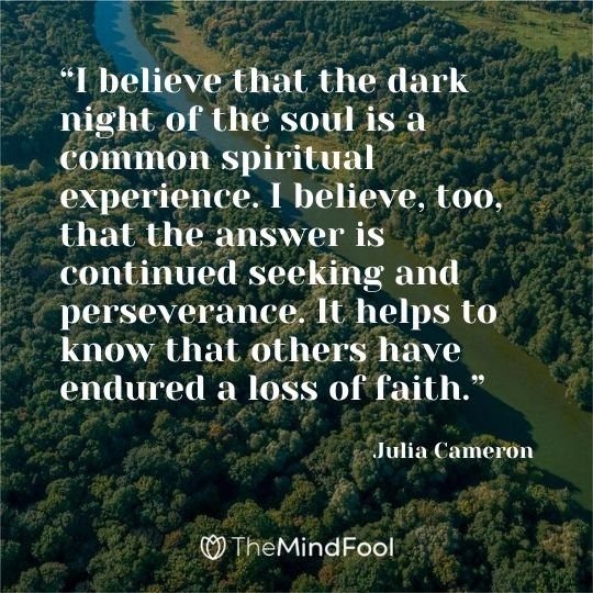 """I believe that the dark night of the soul is a common spiritual experience. I believe, too, that the answer is continued seeking and perseverance. It helps to know that others have endured a loss of faith."" – Julia Cameron"