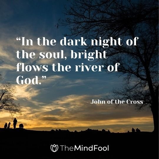 """In the dark night of the soul, bright flows the river of God."" – John of the Cross"