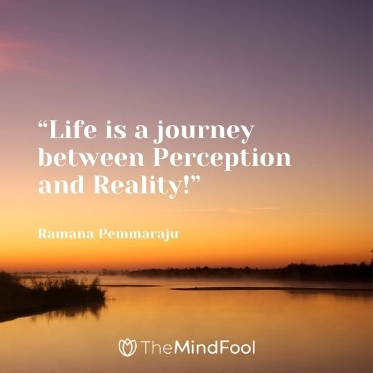 """Life is a journey between Perception and Reality!"" "" ― Ramana Pemmaraju"