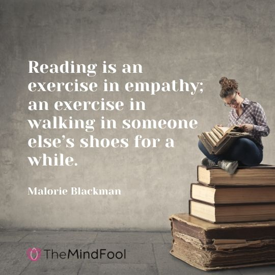 Reading is an exercise in empathy; an exercise in walking in someone else's shoes for a while. — Malorie Blackman