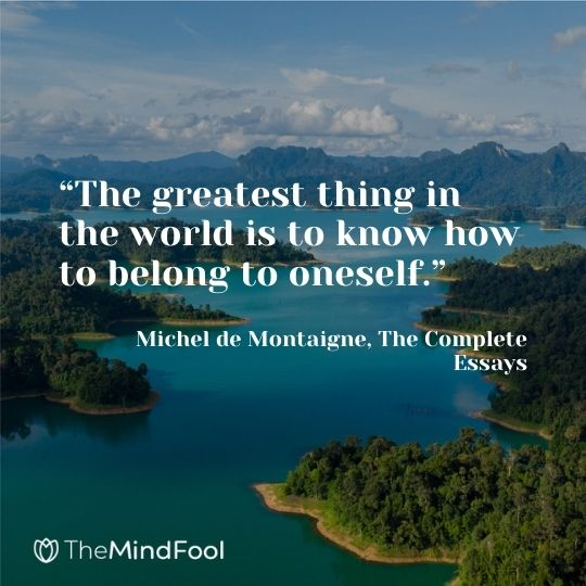 """The greatest thing in the world is to know how to belong to oneself."" ― Michel de Montaigne, The Complete Essays"