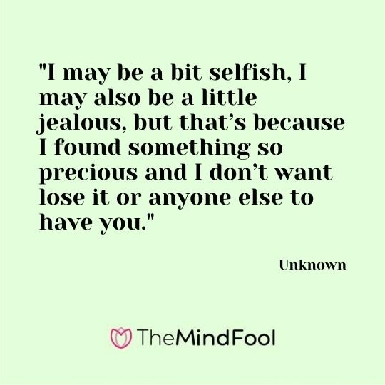 """""""I may be a bit selfish, I may also be a little jealous, but that's because I found something so precious and I don't want lose it or anyone else to have you."""" — Unknown"""