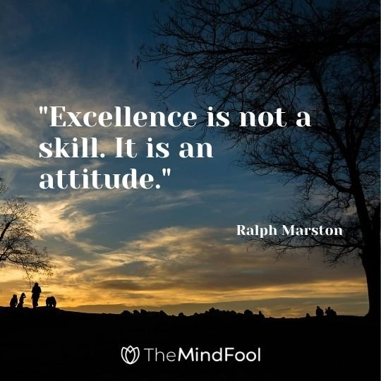 """Excellence is not a skill. It is an attitude."" — Ralph Marston"
