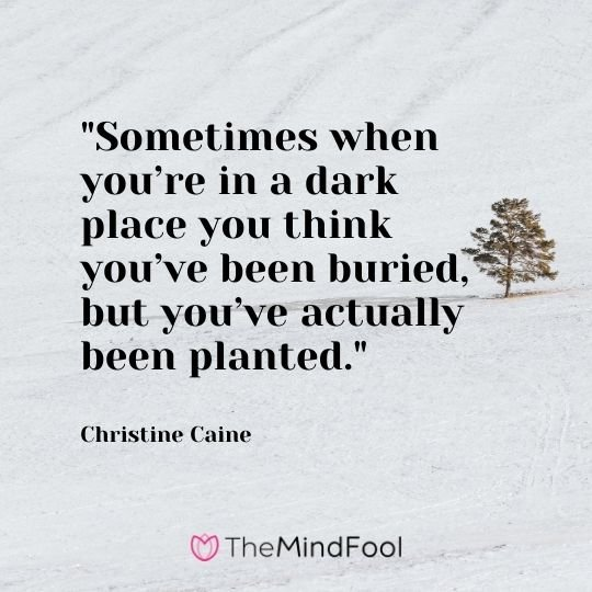 Sometimes when you're in a dark place you think you've been buried, but you've actually been planted. – Christine Caine
