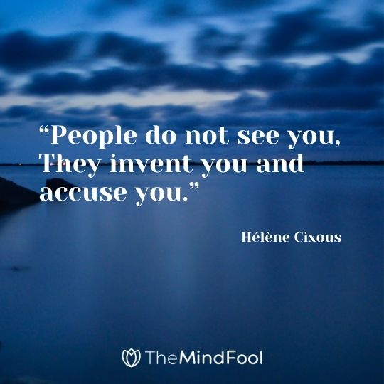 """People do not see you, They invent you and accuse you."" ― Hélène Cixous"