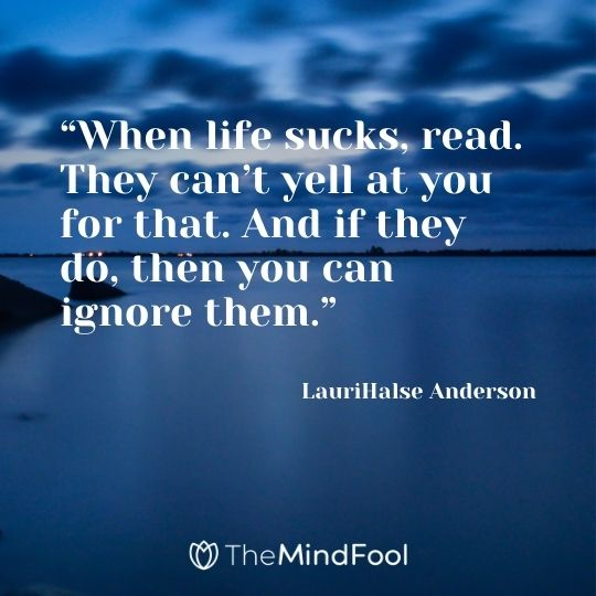 """When life sucks, read. They can't yell at you for that. And if they do, then you can ignore them.""  – LauriHalse Anderson"