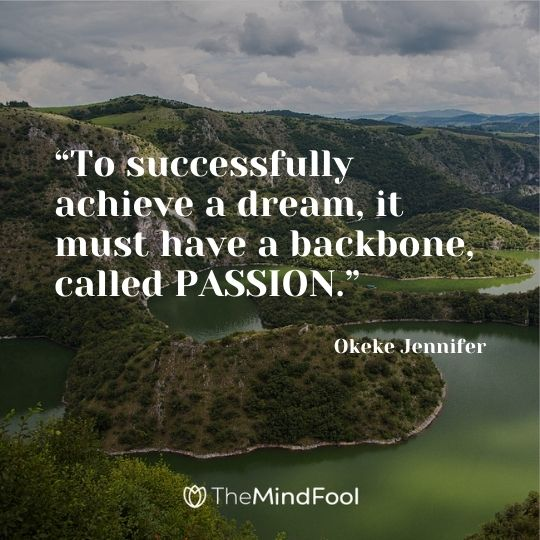 """To successfully achieve a dream, it must have a backbone, called PASSION."" ― Okeke Jennifer"