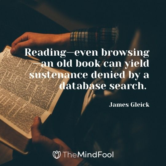 Reading—even browsing—an old book can yield sustenance denied by a database search. — James Gleick